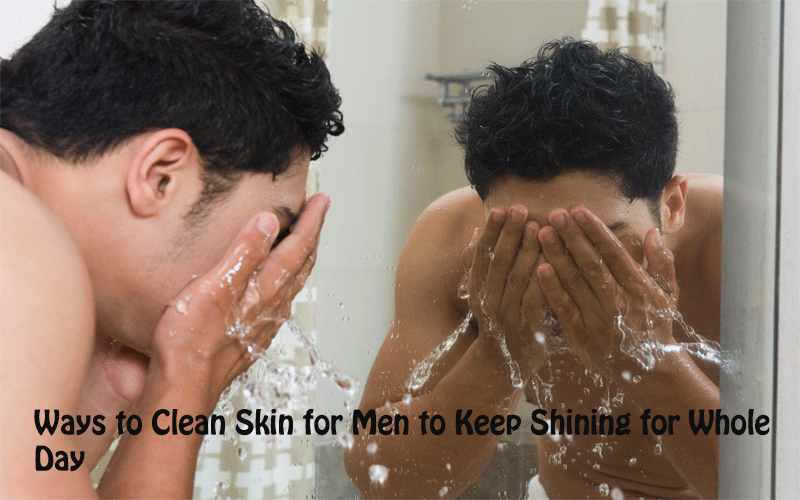 5 Ways to Clean Skin for Men to Keep Shining for Whole Day