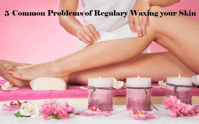 5 Common Problems of Regulary Waxing your Skin