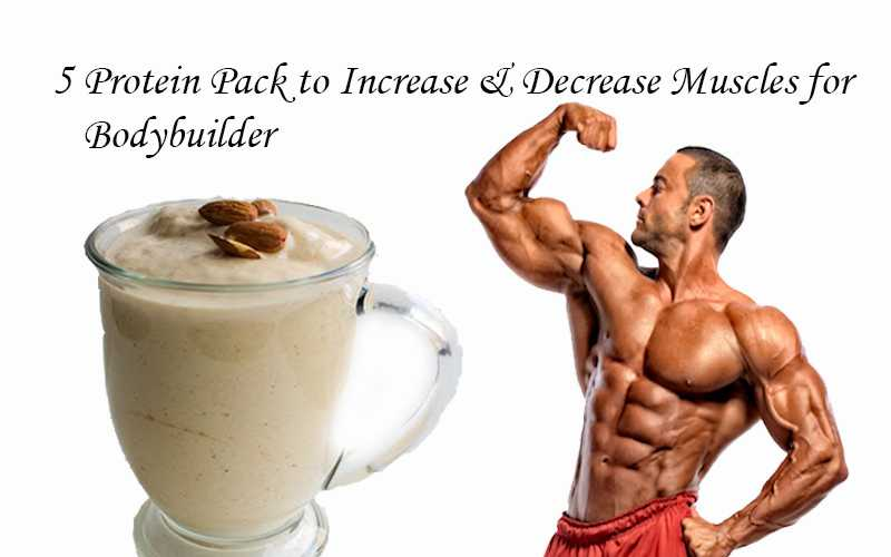 5 Protein Pack to Increase & Decrease Muscles for Bodybuilder