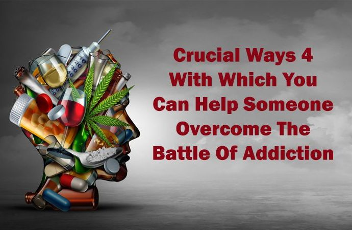 4 Crucial Ways With Which You Can Help Someone Overcome The Battle Of Addiction