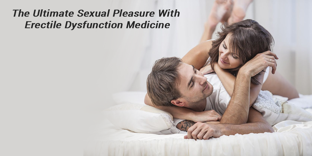The Ultimate Sexual Pleasure With Erectile Dysfunction Medicine