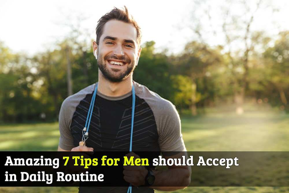 Amazing 7 Tips for Men should Accept in Daily Routine Life